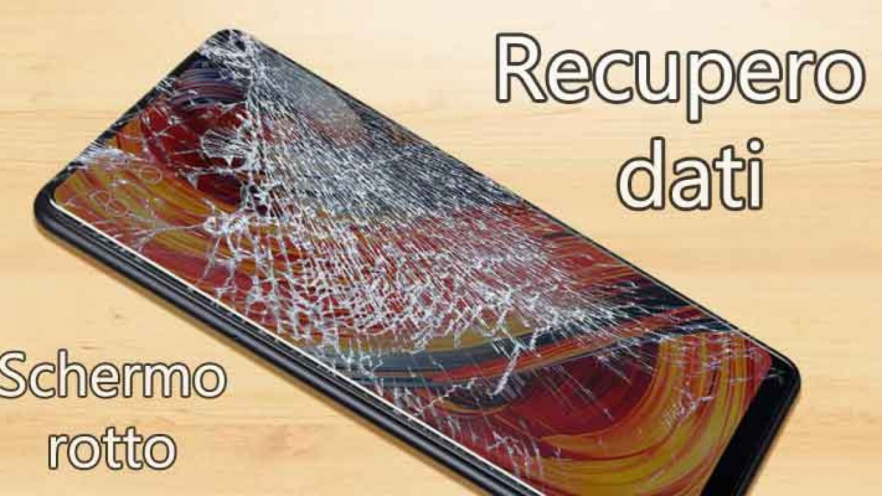 Recupero Dati Con Schermo Rotto Su Android Come Fare Da Pc E Senza